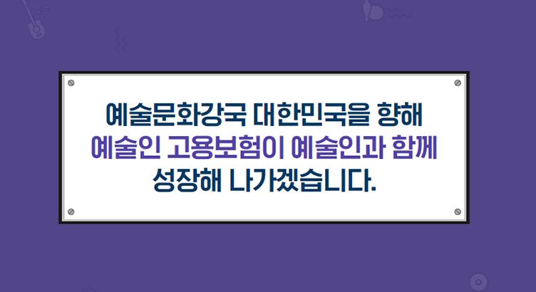 예술문화강국 대한민국을 향해 예술인 고용보험이 예술인과 함꼐 성장해 나가겠습니다.